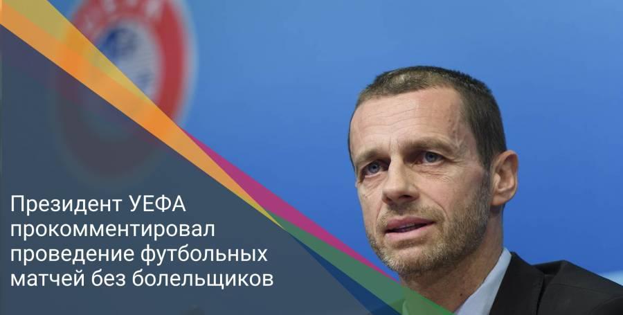 Президент УЕФА прокомментировал проведение футбольных матчей без болельщиков