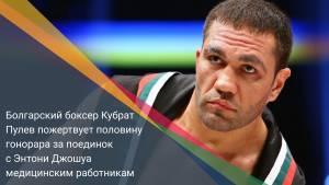 Болгарский боксер Кубрат Пулев пожертвует половину гонорара за поединок с Энтони Джошуа медицинским работникам