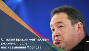 Слуцкий прокомментировал резонанс после высказывания Фролова