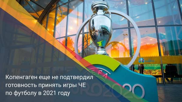 Копенгаген еще не подтвердил готовность принять игры ЧЕ по футболу в 2021 году