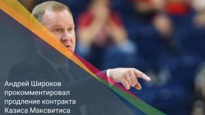 Андрей Широков прокомментировал продление контракта Казиса Максвитиса