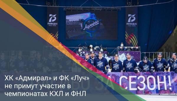 ХК «Адмирал» и ФК «Луч» не примут участие в чемпионатах КХЛ и ФНЛ
