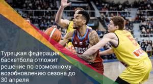 Турецкая федерация баскетбола отложит решение по возможному возобновлению сезона до 30 апреля
