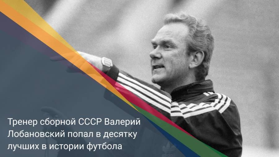 Тренер сборной СССР Валерий Лобановский попал в десятку лучших вистории футбола