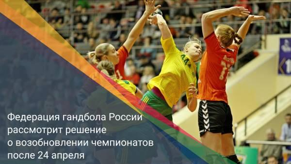 Федерация гандбола России рассмотрит решение о возобновлении чемпионатов после 24 апреля