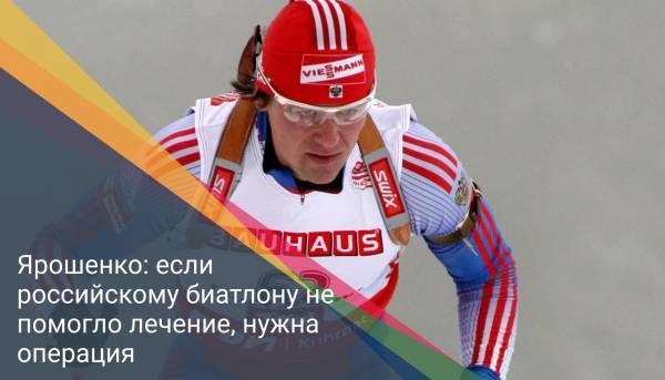 Дмитрий Ярошенко: если российскому биатлону не помогло лечение, нужна операция