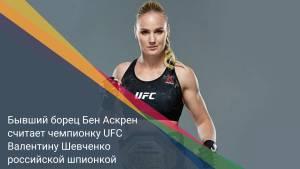 Бывший борец Бен Аскрен считает чемпионку UFC Валентину Шевченко российской шпионкой