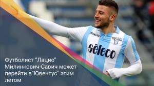 """Футболист """"Лацио"""" Милинкович-Савич может перейти в""""Ювентус"""" этим летом"""