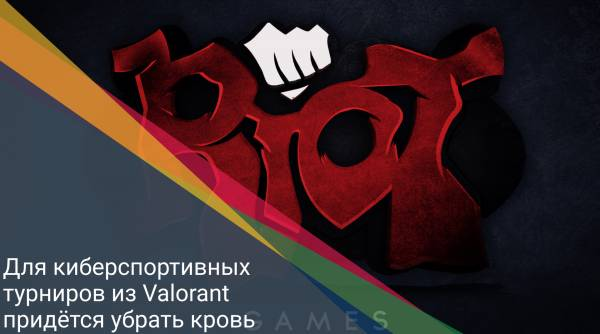 Для киберспортивных турниров из Valorant придётся убрать кровь