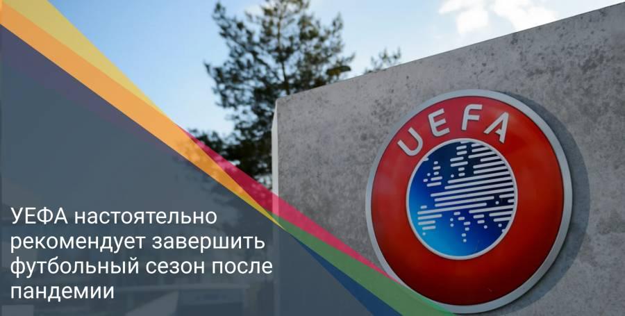 УЕФА настоятельно рекомендует завершить футбольный сезон после пандемии