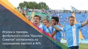 """Игроки и тренеры футбольного клуба """"Крылья Советов"""" согласились на сокращение зарплат в 40%"""