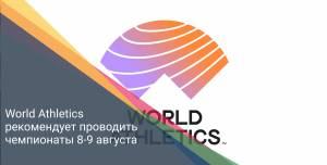 World Athletics рекомендует проводить чемпионаты 8-9 августа