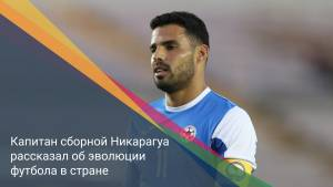 Капитан сборной Никарагуа рассказал об эволюции футбола в стране