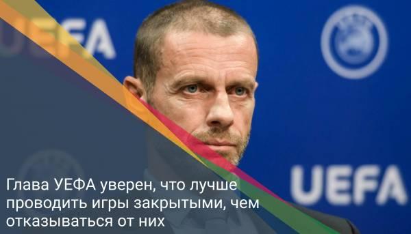 Глава УЕФА уверен, что лучше проводить игры закрытыми, чем отказываться от них