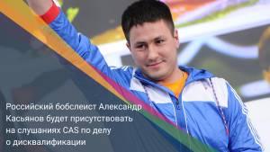 Российский бобслеист Александр Касьянов будет присутствовать на слушаниях CAS по делу о дисквалификации