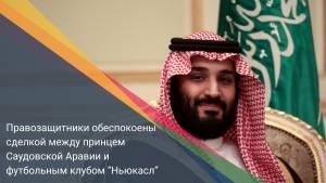 """Правозащитники обеспокоены сделкой между принцем Саудовской Аравии и футбольным клубом """"Ньюкасл"""""""