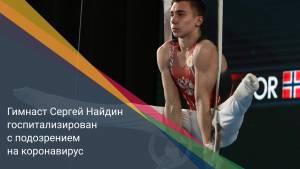 Гимнаст Сергей Найдин госпитализирован с подозрением на коронавирус