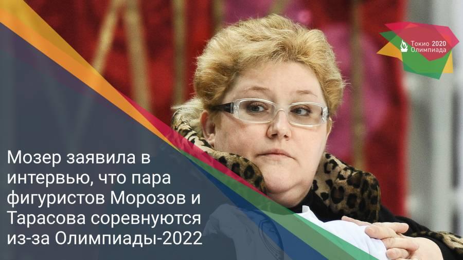 Мозер заявила в интервью, что пара фигуристов Морозов и Тарасова соревнуются из-за Олимпиады-2022