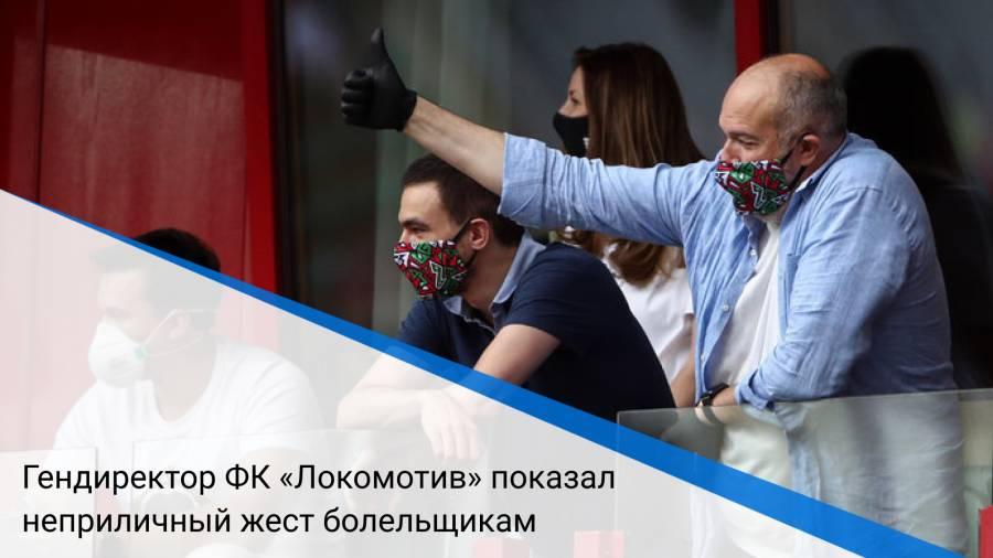 Гендиректор ФК «Локомотив» показал неприличный жест болельщикам