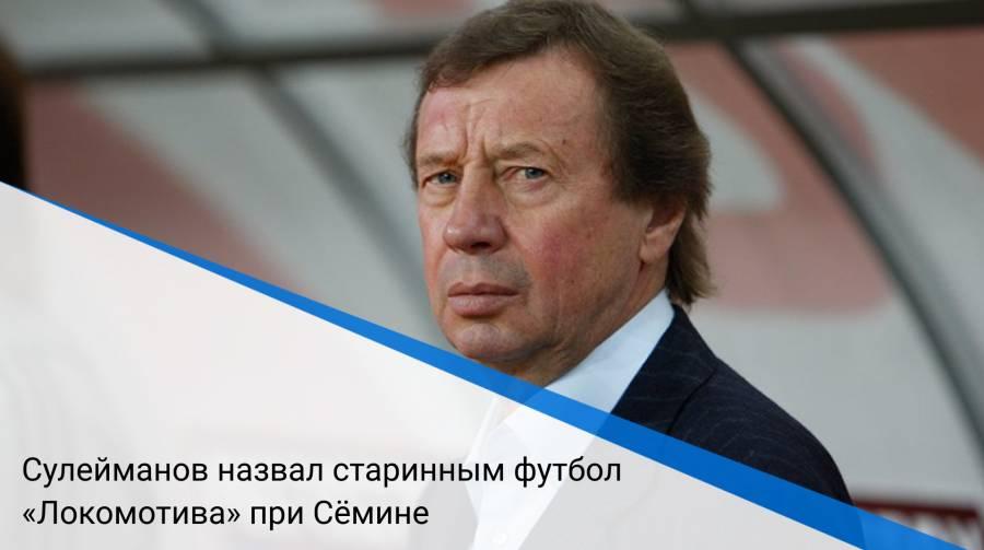 Сулейманов назвал старинным футбол «Локомотива» при Сёмине