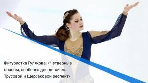 Фигуристка Гулякова: «Четверные опасны, особенно для девочек. Трусовой и Щербаковой респект»