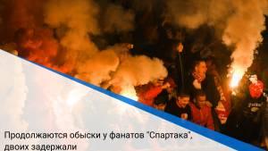 """Продолжаются обыски у фанатов """"Спартака"""", двоих задержали"""
