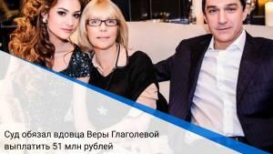 Суд обязал вдовца Веры Глаголевой выплатить 51 млн рублей