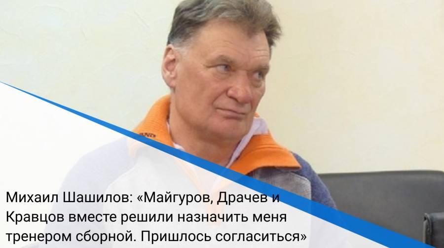 Михаил Шашилов: «Майгуров, Драчев и Кравцов вместе решили назначить меня тренером сборной. Пришлось согласиться»