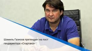 Шамиль Газизов претендует на пост гендиректора «Спартака»