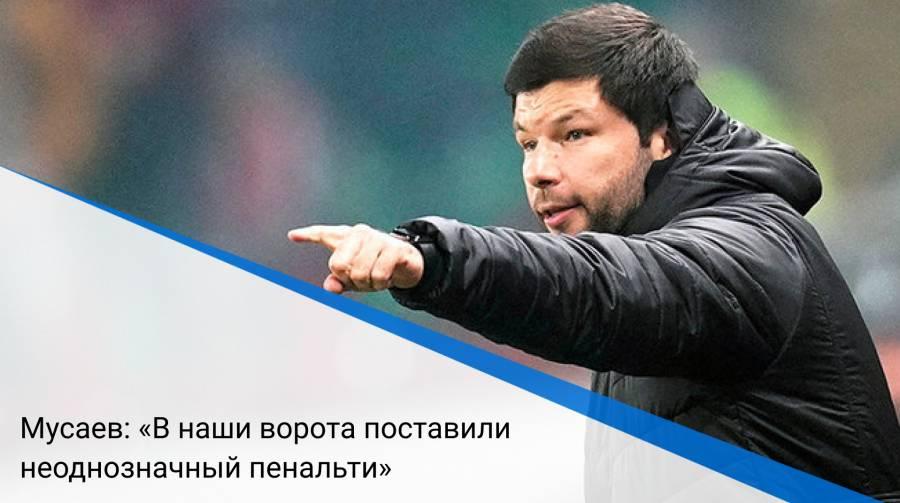 Мусаев: «В наши ворота поставили неоднозначный пенальти»