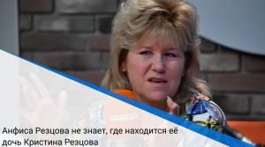 Анфиса Резцова не знает, где находится её дочь Кристина Резцова
