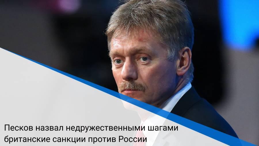Песков назвал недружественными шагами британские санкции против России