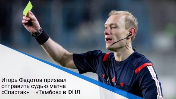 Игорь Федотов призвал отправить судью матча «Спартак» – «Тамбов» в ФНЛ