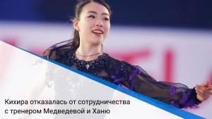 Кихира отказалась от сотрудничества с тренером Медведевой и Ханю