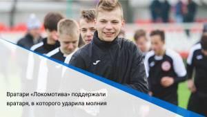 Вратари «Локомотива» поддержали вратаря, в которого ударила молния