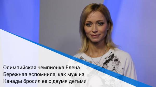 Олимпийская чемпионка Елена Бережная вспомнила, как муж из Канады бросил ее с двумя детьми
