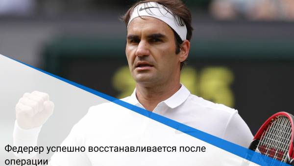 Федерер успешно восстанавливается после операции