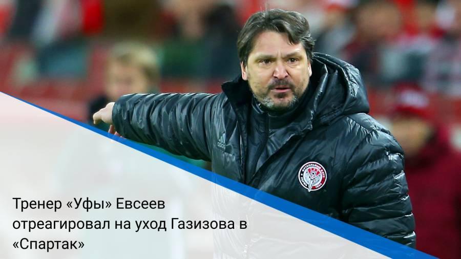 Тренер «Уфы» Евсеев отреагировал на уход Газизова в «Спартак»
