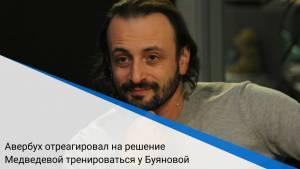 Авербух отреагировал на решение Медведевой тренироваться у Буяновой
