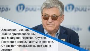 Александр Тихонов: «Такие приспособленцы, как Майгуров, Черезов, Круглов, Ростовцев напоминают мне сорняки. От вас нет пользы, но вы все равно лезете»