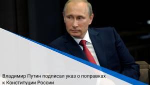 Владимир Путин подписал указ о поправках к Конституции России