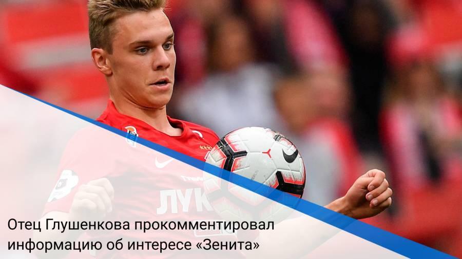 Отец Глушенкова прокомментировал информацию об интересе «Зенита»