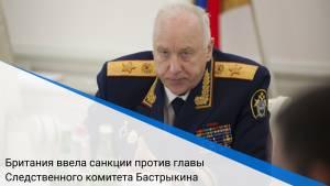 Британия ввела санкции против главы Следственного комитета Бастрыкина