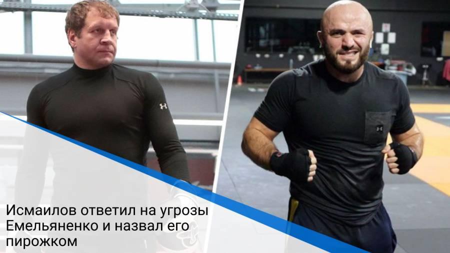 Исмаилов ответил на угрозы Емельяненко и назвал его пирожком