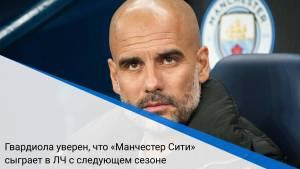 Гвардиола уверен, что «Манчестер Сити» сыграет в ЛЧ с следующем сезоне