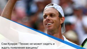 """Сэм Куэрри: """"Теннис не может сидеть и ждать появления вакцины"""""""