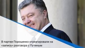 В партии Порошенко отреагировали на «запись» разговора с Путиным