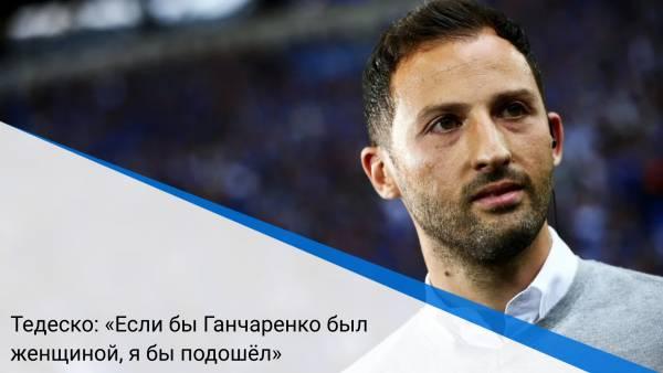Тедеско: «Если бы Ганчаренко был женщиной, я бы подошёл»