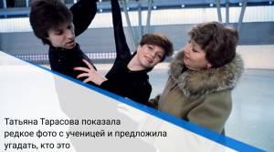 Татьяна Тарасова показала редкое фото с ученицей и предложила угадать, кто это