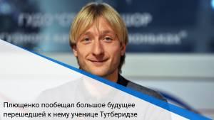 Плющенко пообещал большое будущее перешедшей к нему ученице Тутберидзе